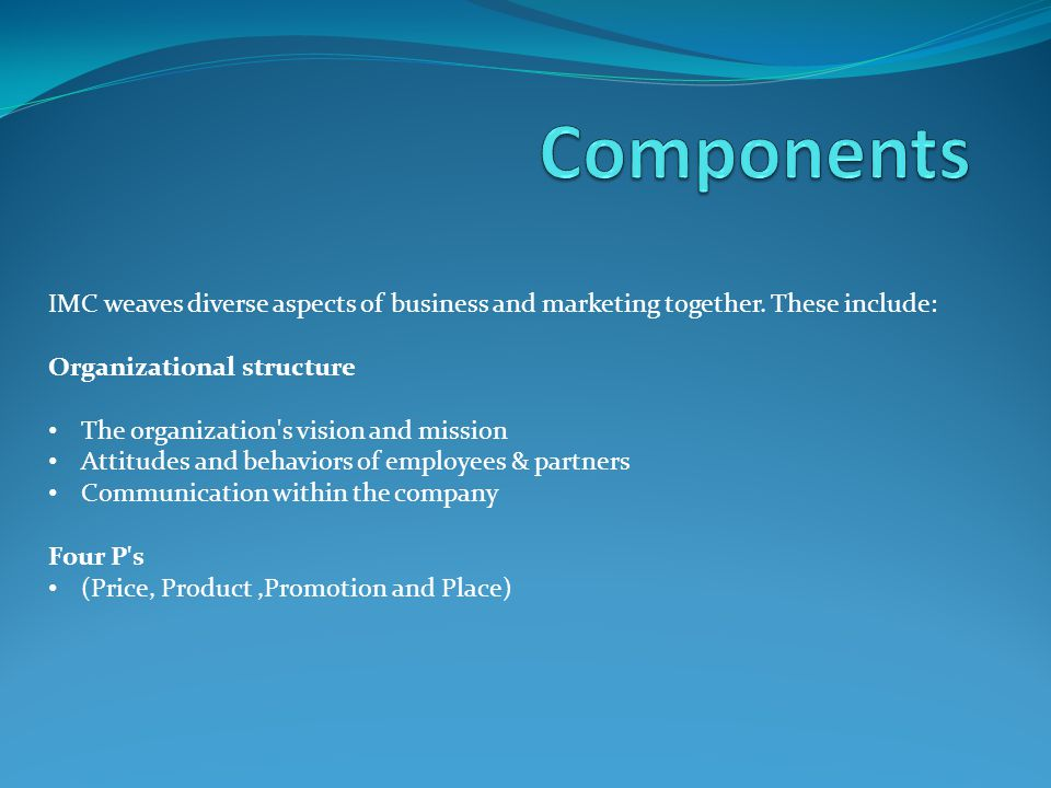 Components IMC weaves diverse aspects of business and marketing together. These include: Organizational structure.