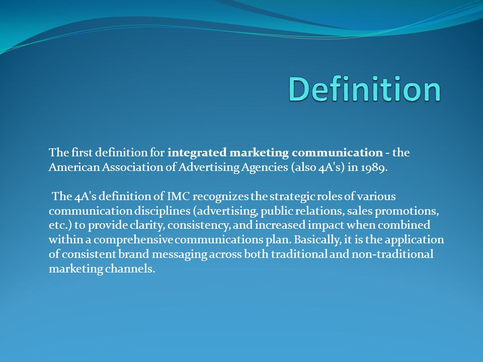 Definition The first definition for integrated marketing communication - the American Association of Advertising Agencies (also 4A s) in 1989.