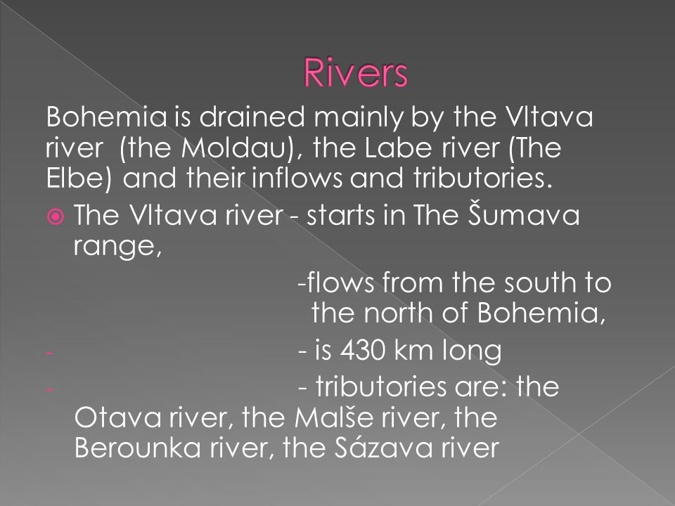 Rivers Bohemia is drained mainly by the Vltava river (the Moldau), the Labe river (The Elbe) and their inflows and tributories.