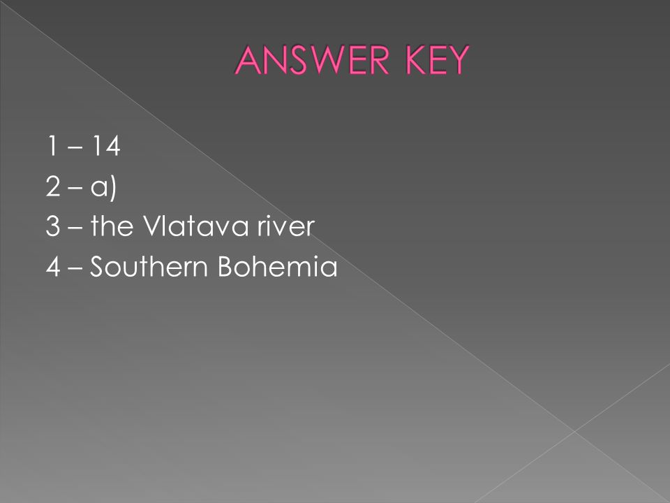 ANSWER KEY 1 – 14 2 – a) 3 – the Vlatava river 4 – Southern Bohemia
