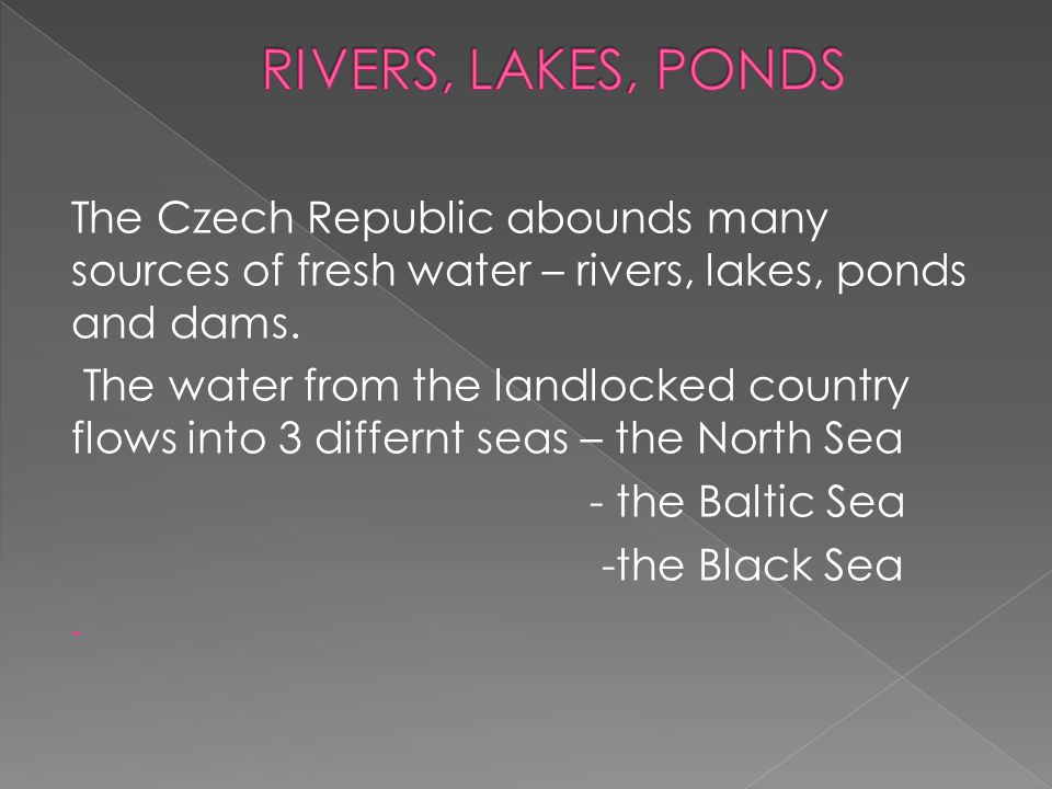 RIVERS, LAKES, PONDS The Czech Republic abounds many sources of fresh water – rivers, lakes, ponds and dams.