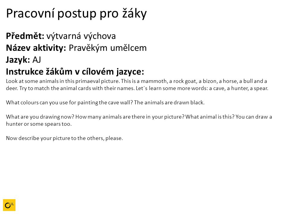 Pracovní postup pro žáky Předmět: výtvarná výchova Název aktivity: Pravěkým umělcem Jazyk: AJ Instrukce žákům v cílovém jazyce: Look at some animals in this primaeval picture. This is a mammoth, a rock goat, a bizon, a horse, a bull and a deer. Try to match the animal cards with their names. Let´s learn some more words: a cave, a hunter, a spear.