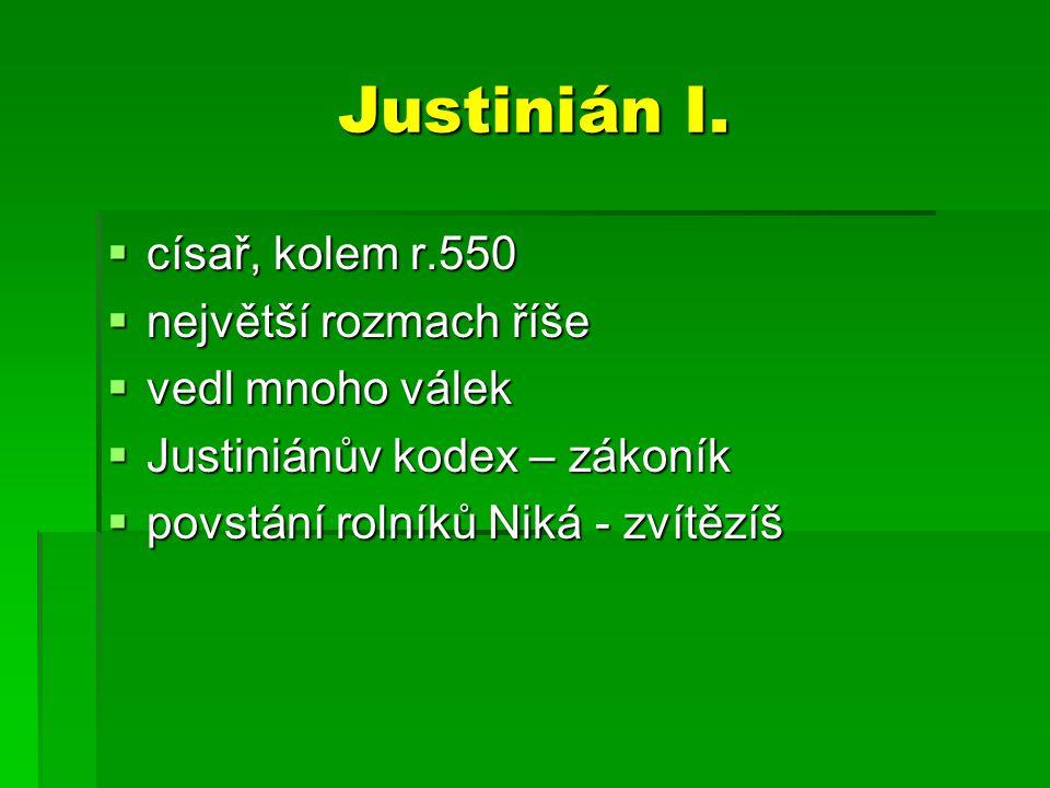 Justinián I. císař, kolem r.550 největší rozmach říše vedl mnoho válek