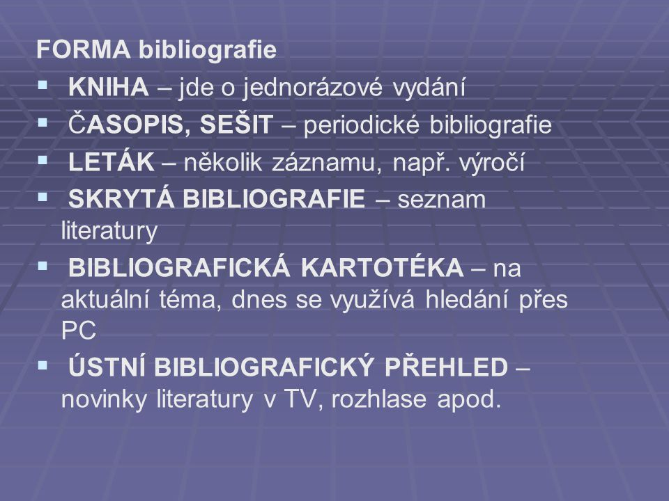 FORMA bibliografie KNIHA – jde o jednorázové vydání. ČASOPIS, SEŠIT – periodické bibliografie. LETÁK – několik záznamu, např. výročí.