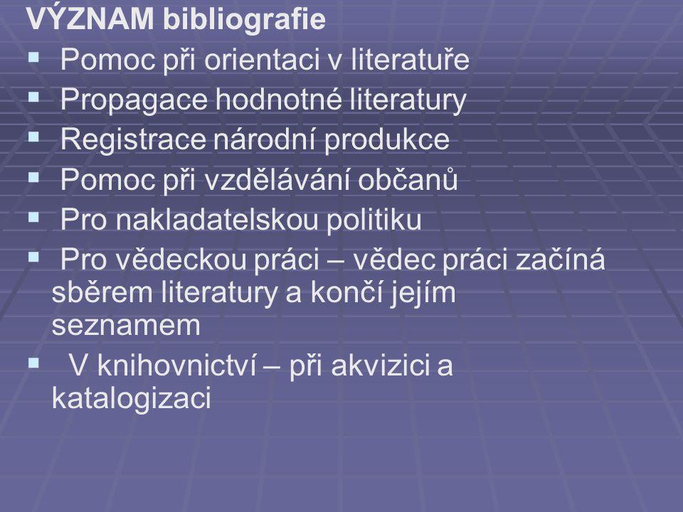 VÝZNAM bibliografie Pomoc při orientaci v literatuře. Propagace hodnotné literatury. Registrace národní produkce.