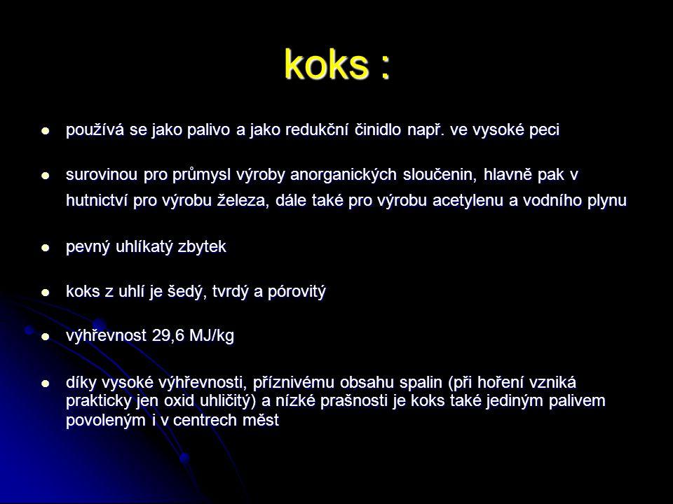 koks : používá se jako palivo a jako redukční činidlo např. ve vysoké peci.