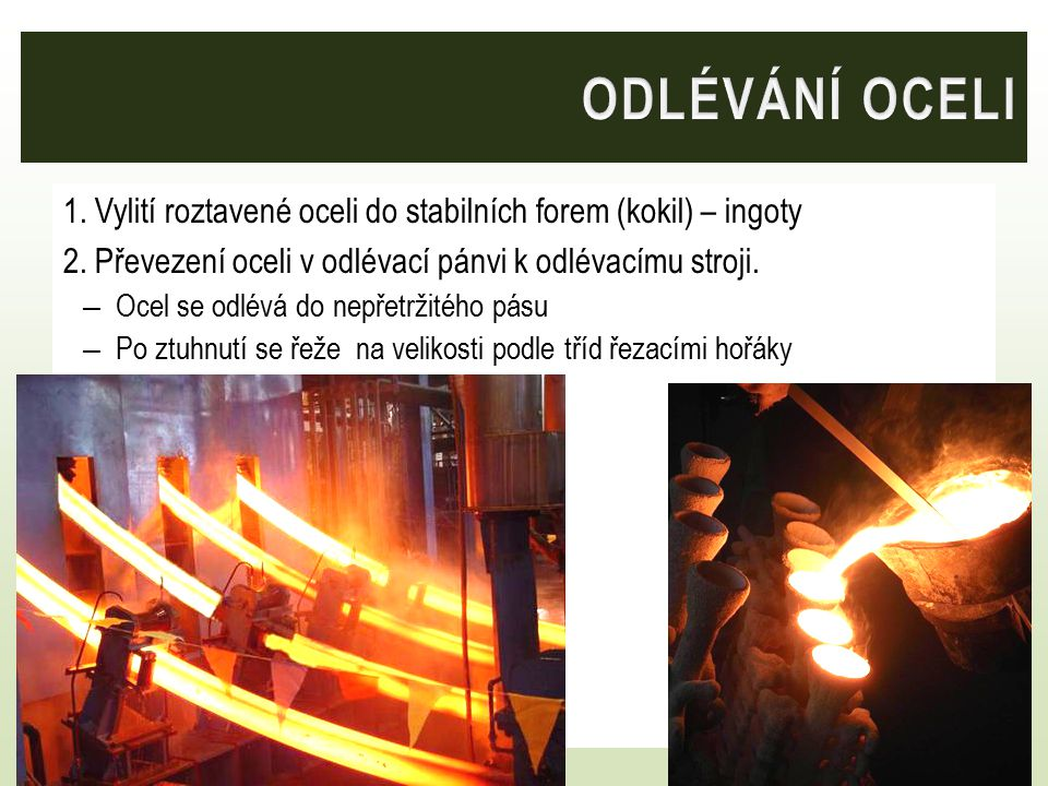 ODLÉVÁNÍ OCELI 1. Vylití roztavené oceli do stabilních forem (kokil) – ingoty. 2. Převezení oceli v odlévací pánvi k odlévacímu stroji.