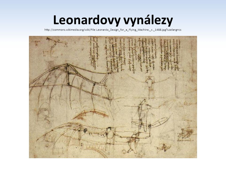 Leonardovy vynálezy http://commons.wikimedia.org/wiki/File:Leonardo_Design_for_a_Flying_Machine,_c._1488.jpg uselang=cs.