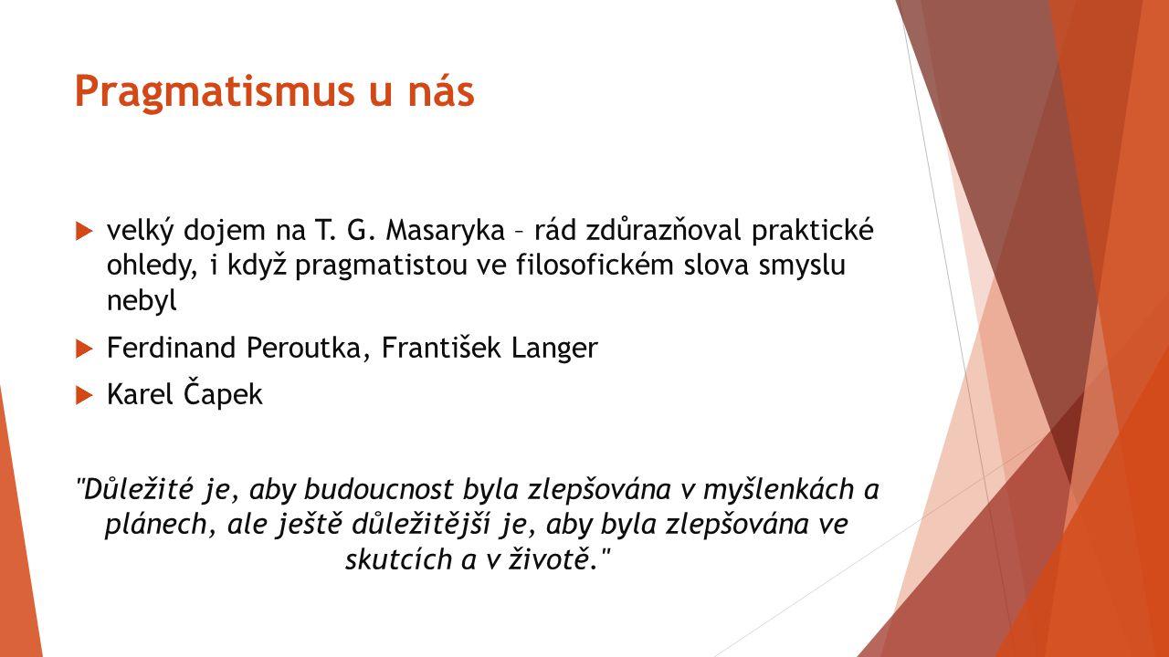 Pragmatismus u nás velký dojem na T. G. Masaryka – rád zdůrazňoval praktické ohledy, i když pragmatistou ve filosofickém slova smyslu nebyl.