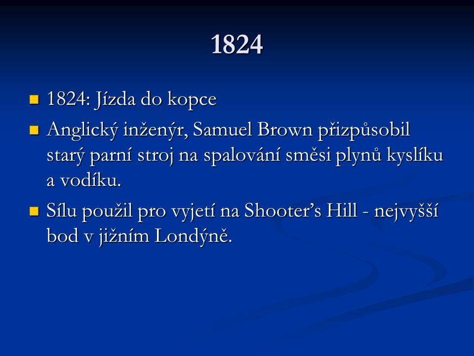 1824 1824: Jízda do kopce. Anglický inženýr, Samuel Brown přizpůsobil starý parní stroj na spalování směsi plynů kyslíku a vodíku.