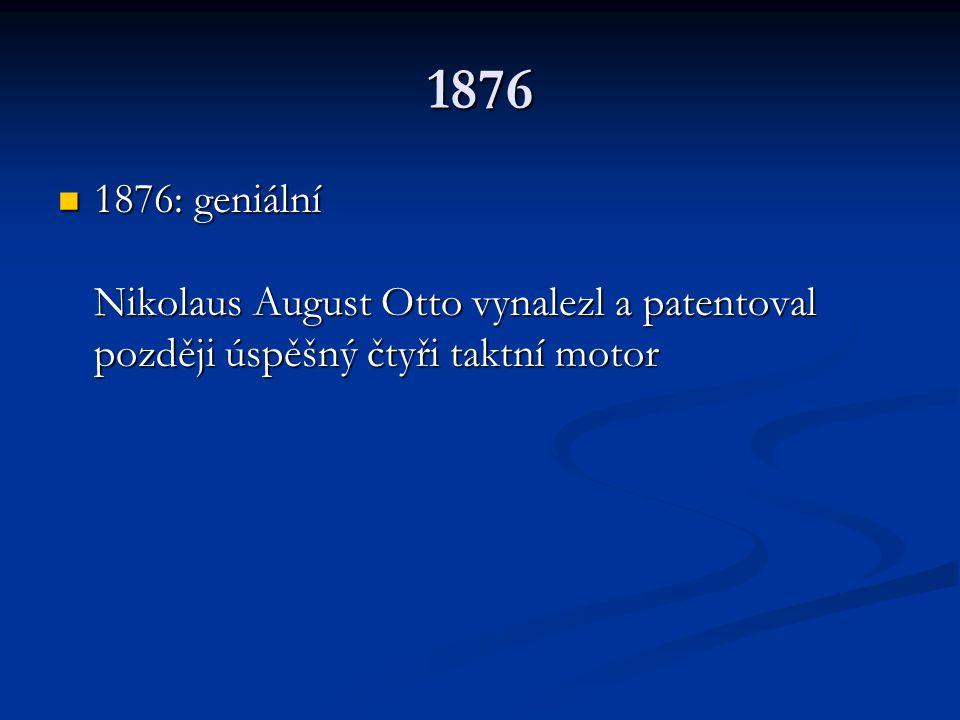 1876 1876: geniální Nikolaus August Otto vynalezl a patentoval později úspěšný čtyři taktní motor