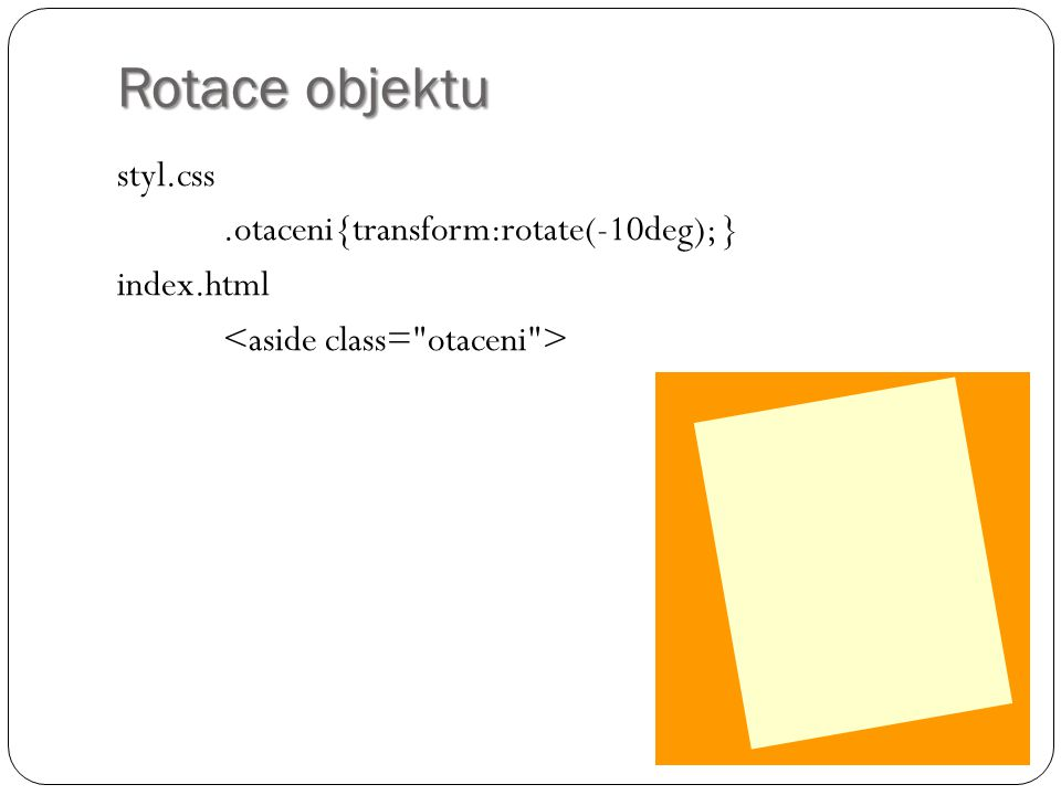 Rotace objektu styl.css .otaceni{transform:rotate(-10deg); } index.html <aside class= otaceni >