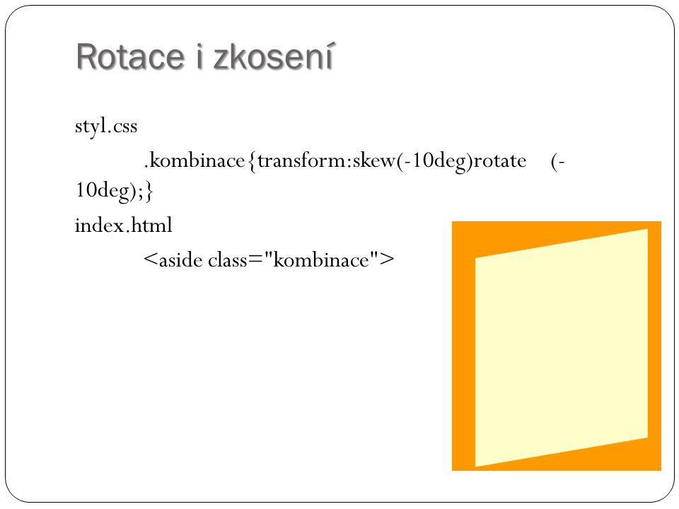 Rotace i zkosení styl.css .kombinace{transform:skew(-10deg)rotate (- 10deg);} index.html <aside class= kombinace >