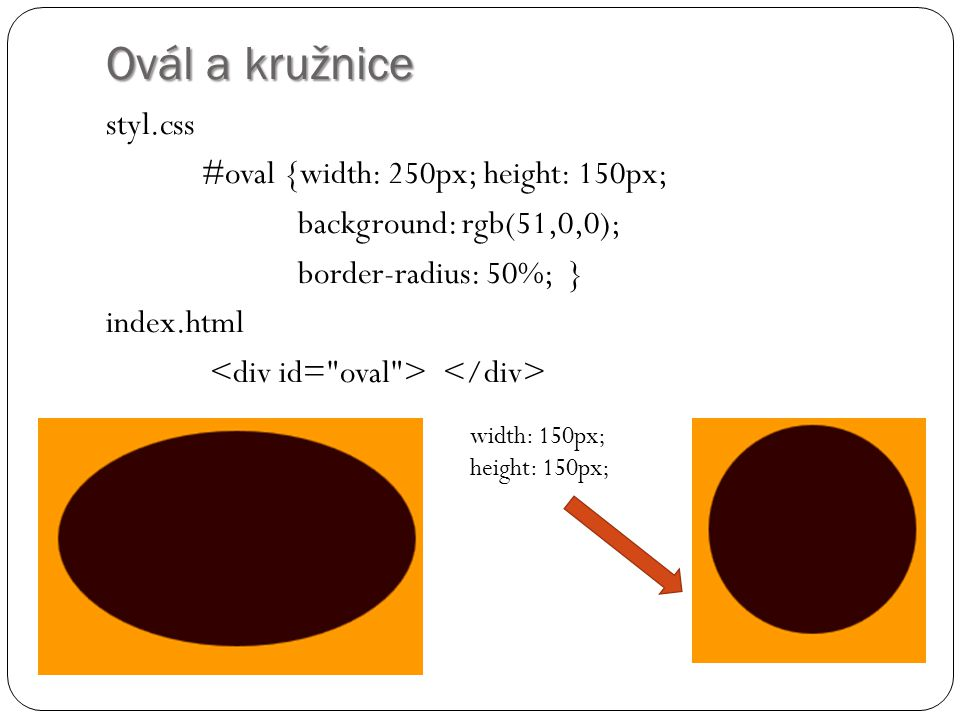 Ovál a kružnice styl.css #oval {width: 250px; height: 150px; background: rgb(51,0,0); border-radius: 50%; } index.html <div id= oval > </div>