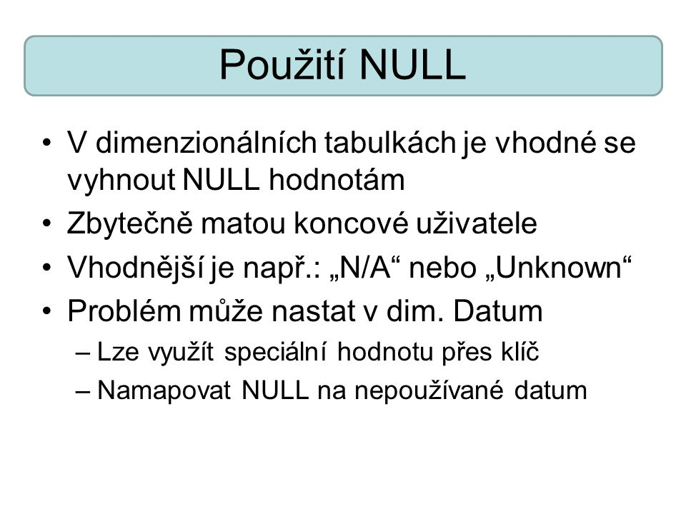 Použití NULL V dimenzionálních tabulkách je vhodné se vyhnout NULL hodnotám. Zbytečně matou koncové uživatele.