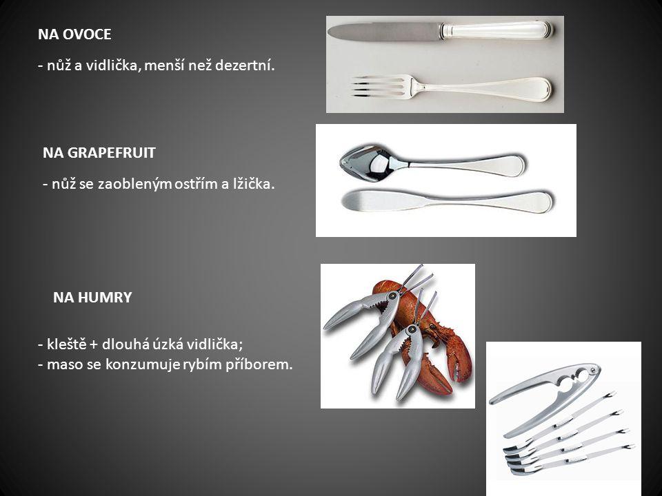 NA OVOCE - nůž a vidlička, menší než dezertní. NA GRAPEFRUIT. - nůž se zaobleným ostřím a lžička.