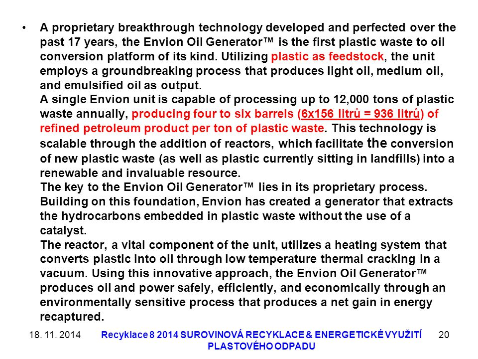 A proprietary breakthrough technology developed and perfected over the past 17 years, the Envion Oil Generator™ is the first plastic waste to oil conversion platform of its kind. Utilizing plastic as feedstock, the unit employs a groundbreaking process that produces light oil, medium oil, and emulsified oil as output. A single Envion unit is capable of processing up to 12,000 tons of plastic waste annually, producing four to six barrels (6x156 litrů = 936 litrů) of refined petroleum product per ton of plastic waste. This technology is scalable through the addition of reactors, which facilitate the conversion of new plastic waste (as well as plastic currently sitting in landfills) into a renewable and invaluable resource. The key to the Envion Oil Generator™ lies in its proprietary process. Building on this foundation, Envion has created a generator that extracts the hydrocarbons embedded in plastic waste without the use of a catalyst. The reactor, a vital component of the unit, utilizes a heating system that converts plastic into oil through low temperature thermal cracking in a vacuum. Using this innovative approach, the Envion Oil Generator™ produces oil and power safely, efficiently, and economically through an environmentally sensitive process that produces a net gain in energy recaptured.