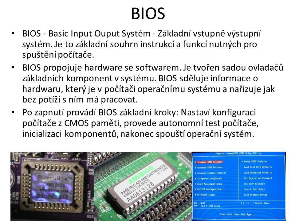 BIOS BIOS - Basic Input Ouput Systém - Základní vstupně výstupní systém. Je to základní souhrn instrukcí a funkcí nutných pro spuštění počítače.
