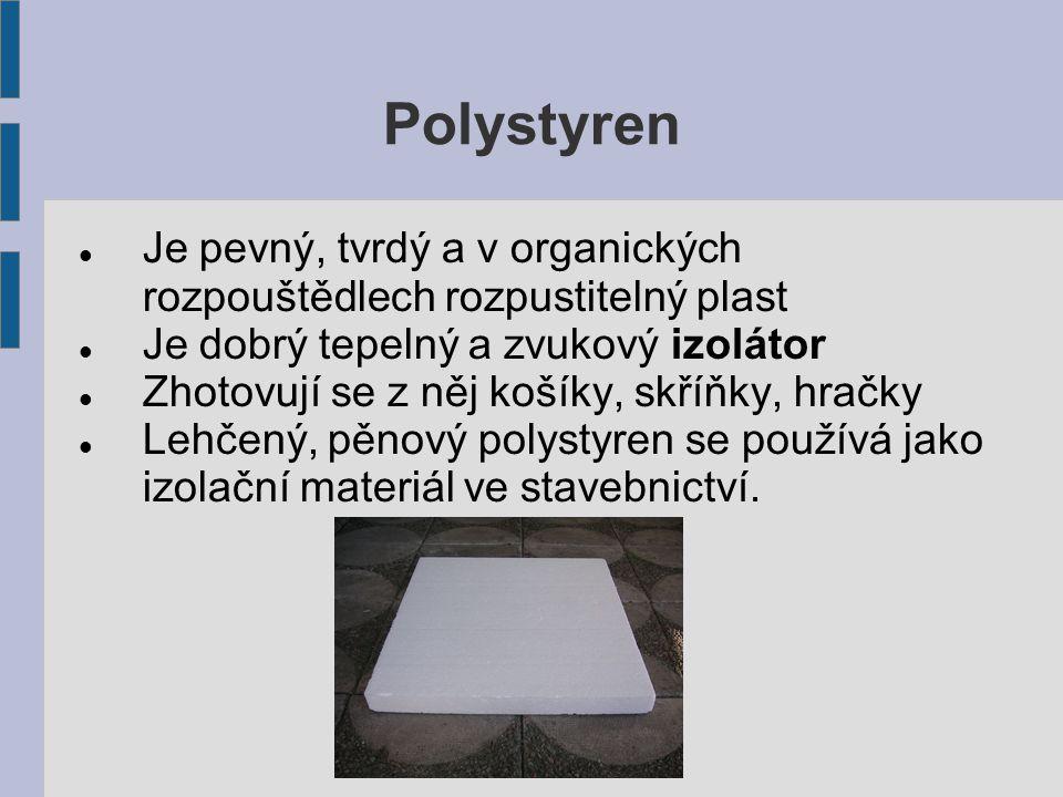 Polystyren Je pevný, tvrdý a v organických rozpouštědlech rozpustitelný plast. Je dobrý tepelný a zvukový izolátor.