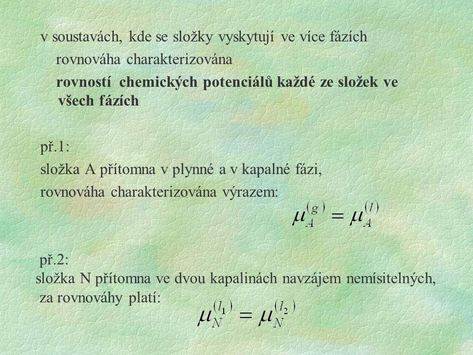 v soustavách, kde se složky vyskytují ve více fázích rovnováha charakterizována rovností chemických potenciálů každé ze složek ve všech fázích př.1: složka A přítomna v plynné a v kapalné fázi, rovnováha charakterizována výrazem: