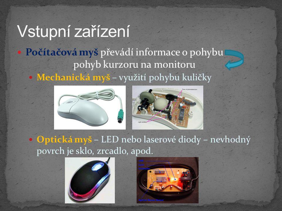 Vstupní zařízení Počítačová myš převádí informace o pohybu pohyb kurzoru na monitoru. Mechanická myš – využití pohybu kuličky.