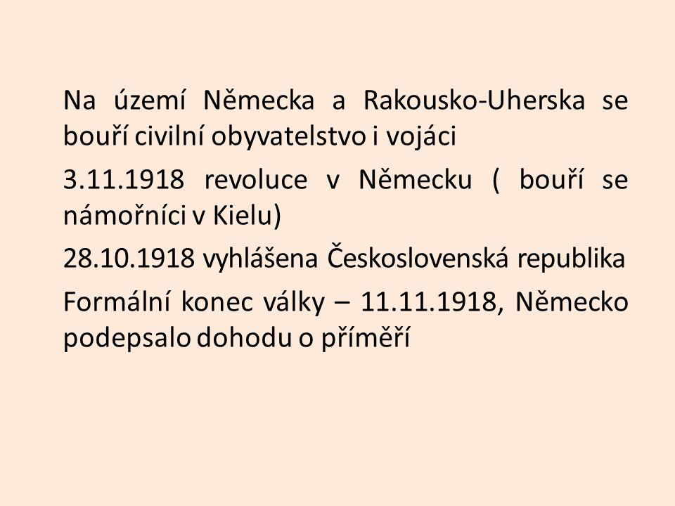 Na území Německa a Rakousko-Uherska se bouří civilní obyvatelstvo i vojáci 3.11.1918 revoluce v Německu ( bouří se námořníci v Kielu) 28.10.1918 vyhlášena Československá republika Formální konec války – 11.11.1918, Německo podepsalo dohodu o příměří