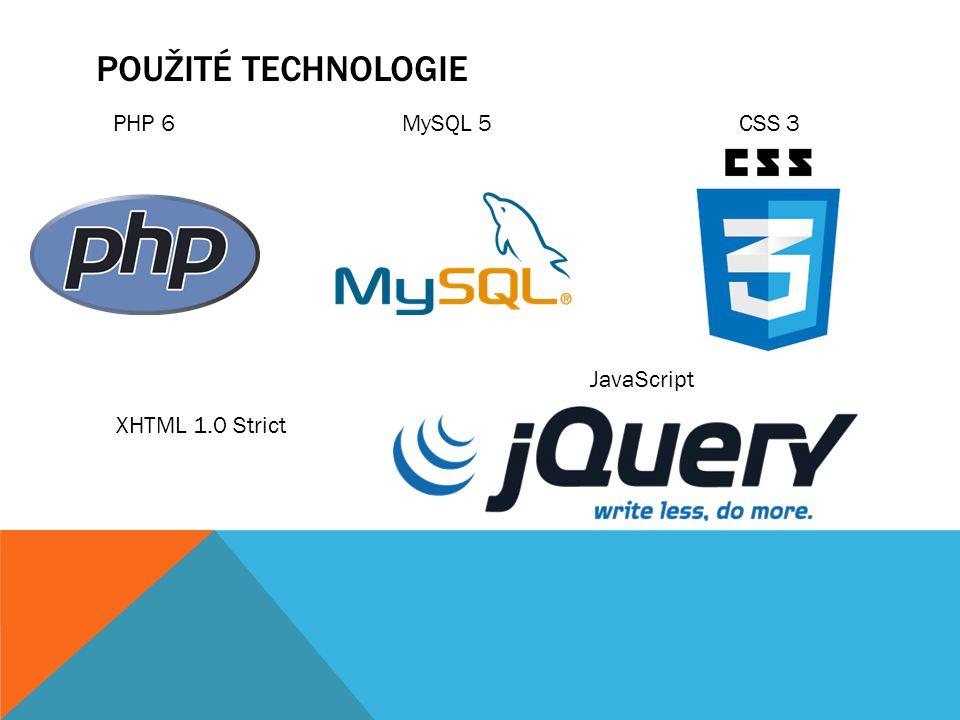 Použité technologie PHP 6 MySQL 5 CSS 3 JavaScript XHTML 1.0 Strict
