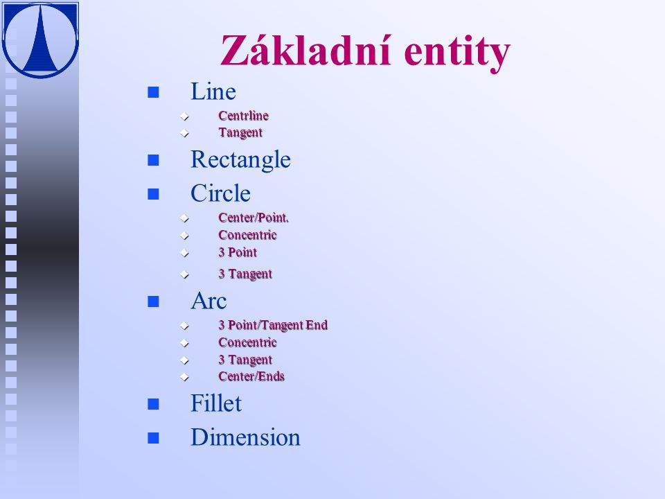 Základní entity Line Rectangle Circle Arc Fillet Dimension Centrline