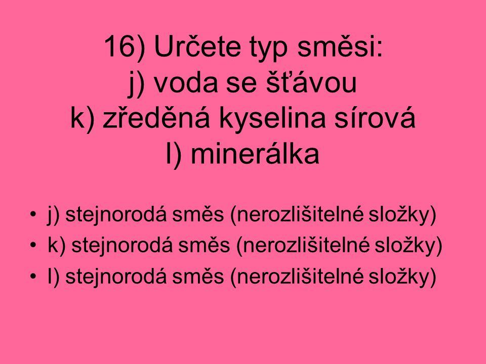 16) Určete typ směsi: j) voda se šťávou k) zředěná kyselina sírová l) minerálka