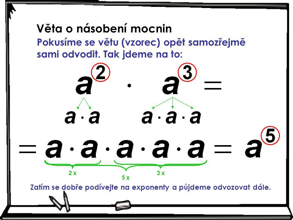 Věta o násobení mocnin Pokusíme se větu (vzorec) opět samozřejmě sami odvodit. Tak jdeme na to: 2 x.