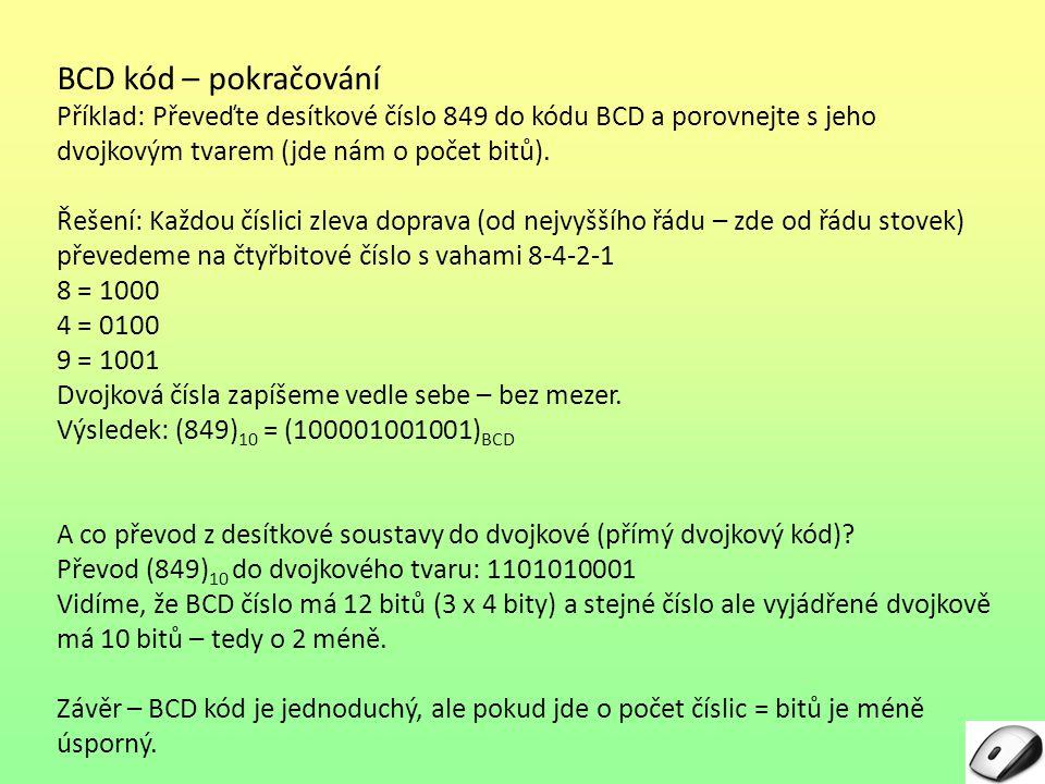 BCD kód – pokračování Příklad: Převeďte desítkové číslo 849 do kódu BCD a porovnejte s jeho dvojkovým tvarem (jde nám o počet bitů).