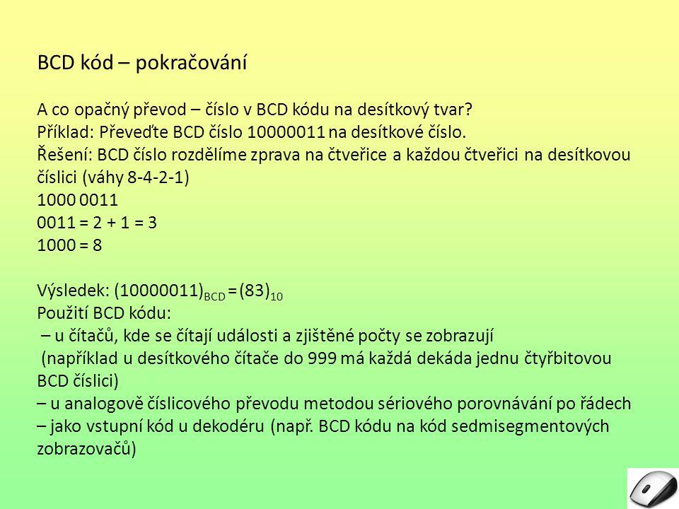 BCD kód – pokračování A co opačný převod – číslo v BCD kódu na desítkový tvar Příklad: Převeďte BCD číslo 10000011 na desítkové číslo.