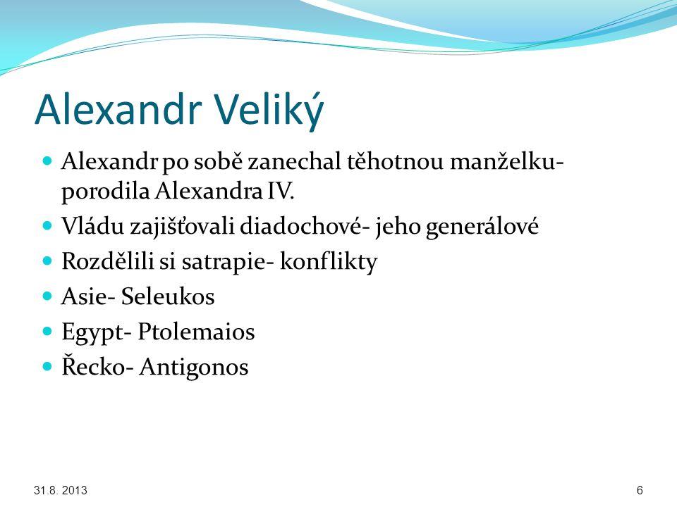 Alexandr Veliký Alexandr po sobě zanechal těhotnou manželku- porodila Alexandra IV. Vládu zajišťovali diadochové- jeho generálové.