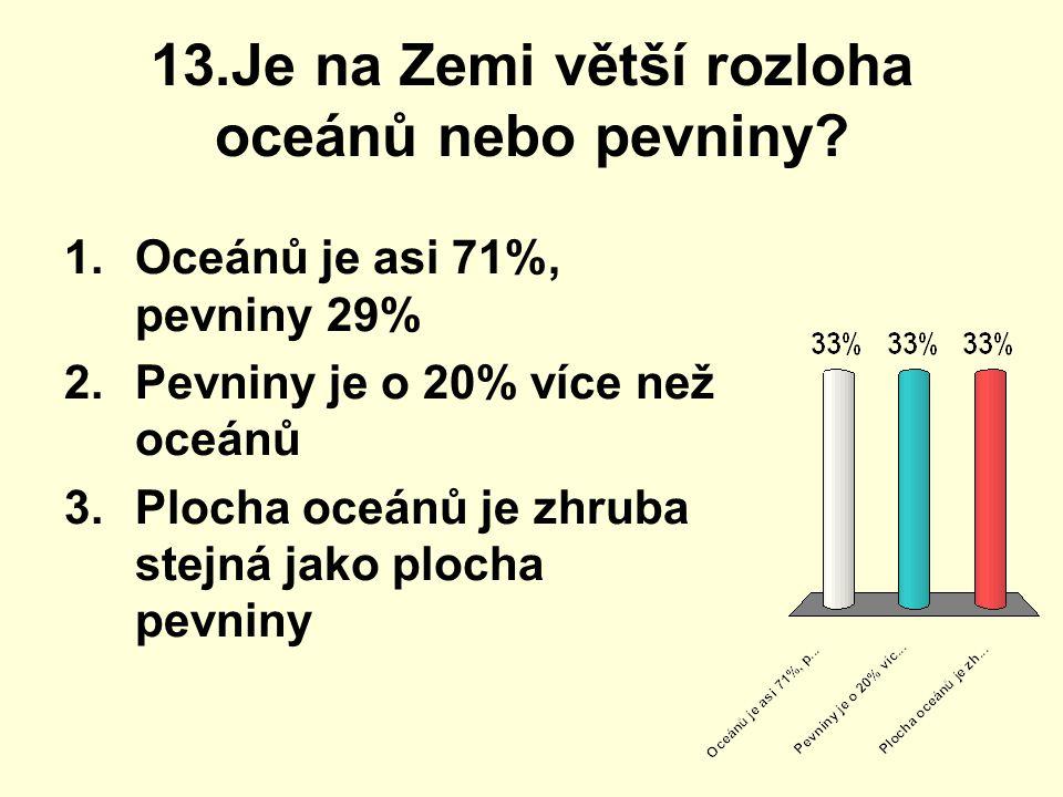 13.Je na Zemi větší rozloha oceánů nebo pevniny
