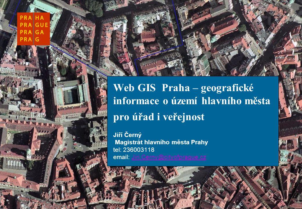 Web GIS Praha – geografické informace o území hlavního města pro úřad i veřejnost Jiří Černý Magistrát hlavního města Prahy tel: 236003118 email: Jiri.Cerny@cityofprague.cz