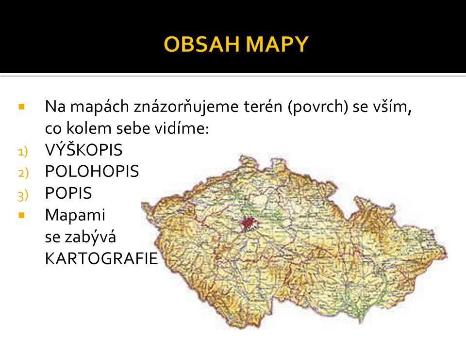 OBSAH MAPY Na mapách znázorňujeme terén (povrch) se vším, co kolem sebe vidíme: VÝŠKOPIS. POLOHOPIS.