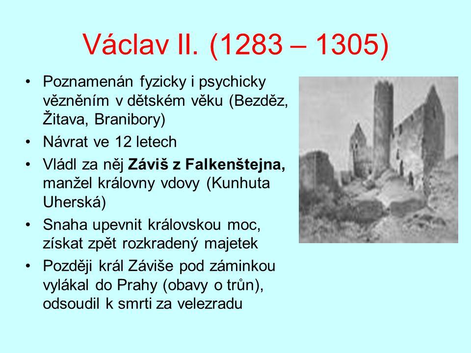 Václav II. (1283 – 1305) Poznamenán fyzicky i psychicky vězněním v dětském věku (Bezděz, Žitava, Branibory)