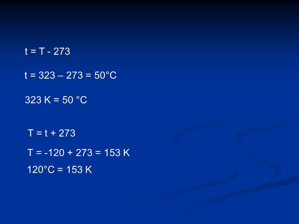 t = T - 273 t = 323 – 273 = 50°C 323 K = 50 °C T = t + 273 T = -120 + 273 = 153 K 120°C = 153 K