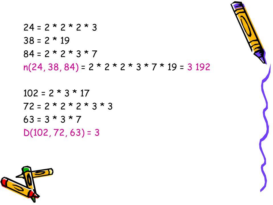 24 = 2 * 2 * 2 * 3 38 = 2 * 19. 84 = 2 * 2 * 3 * 7. n(24, 38, 84) = 2 * 2 * 2 * 3 * 7 * 19 = 3 192.