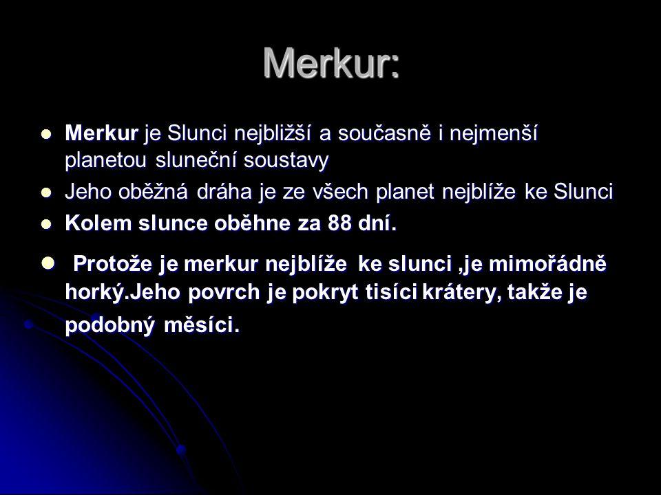 Merkur: Merkur je Slunci nejbližší a současně i nejmenší planetou sluneční soustavy. Jeho oběžná dráha je ze všech planet nejblíže ke Slunci.