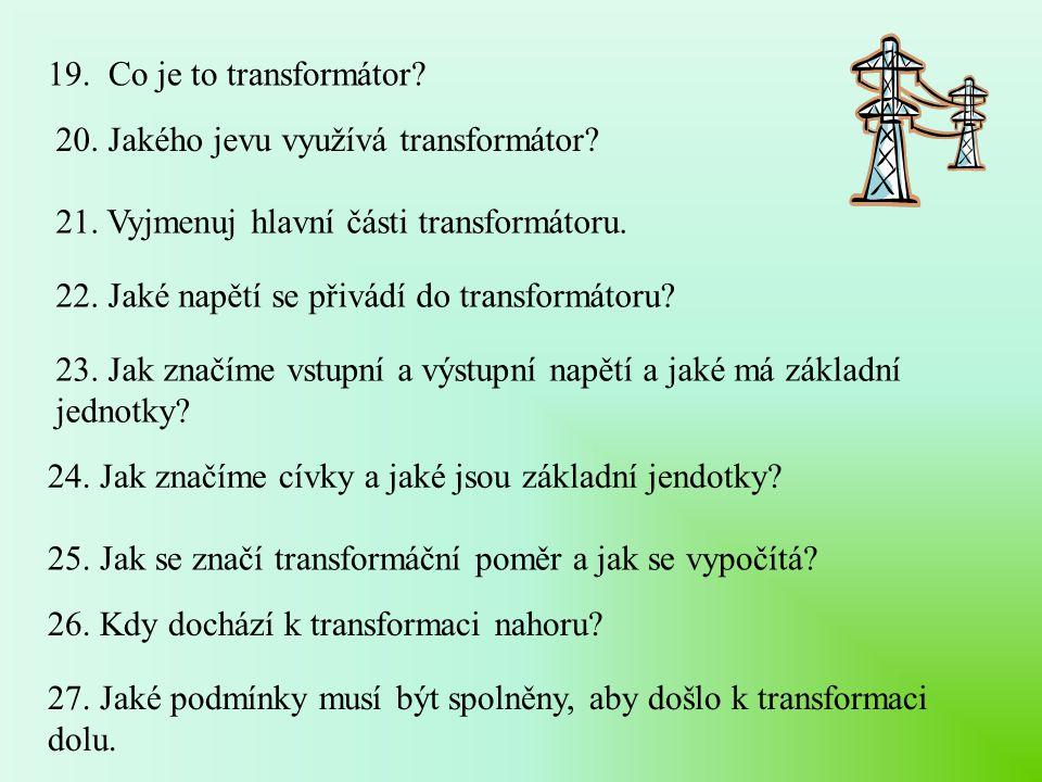 19. Co je to transformátor 20. Jakého jevu využívá transformátor 21. Vyjmenuj hlavní části transformátoru.