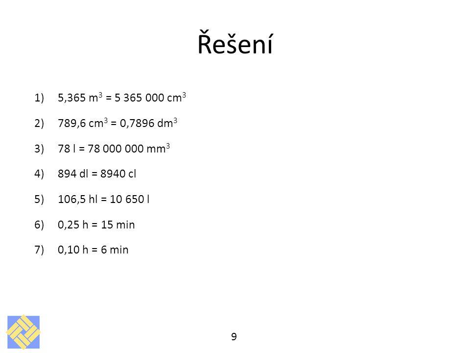 Řešení 5,365 m3 = 5 365 000 cm3. 789,6 cm3 = 0,7896 dm3. 78 l = 78 000 000 mm3. 894 dl = 8940 cl.