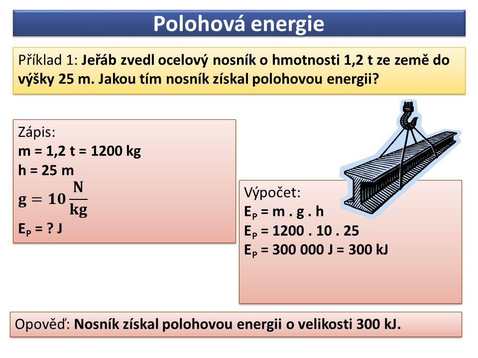 Polohová energie Příklad 1: Jeřáb zvedl ocelový nosník o hmotnosti 1,2 t ze země do výšky 25 m. Jakou tím nosník získal polohovou energii