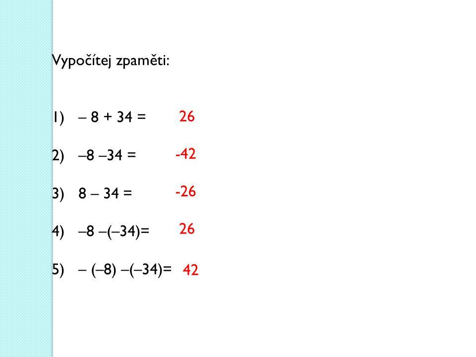 Vypočítej zpaměti: – 8 + 34 = –8 –34 = 8 – 34 = –8 –(–34)= – (–8) –(–34)= 26 -42 -26 26 42