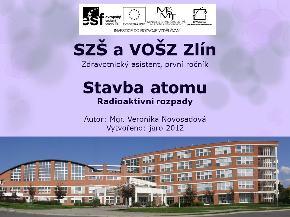Zdravotnický asistent, první ročník Stavba atomu Radioaktivní rozpady Autor: Mgr. Veronika Novosadová Vytvořeno: jaro 2012