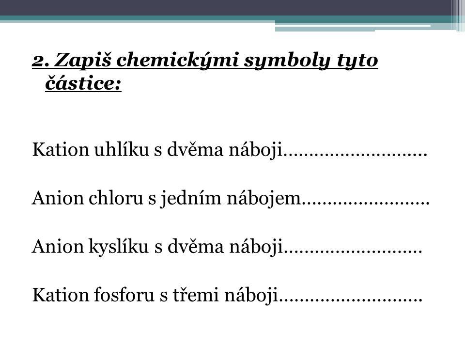 2. Zapiš chemickými symboly tyto částice: Kation uhlíku s dvěma náboji……………………....