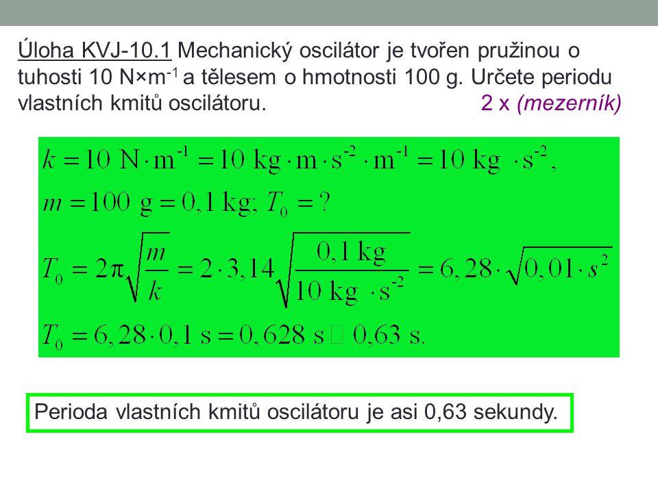 Úloha KVJ-10.1 Mechanický oscilátor je tvořen pružinou o tuhosti 10 N×m-1 a tělesem o hmotnosti 100 g. Určete periodu vlastních kmitů oscilátoru. 2 x (mezerník)