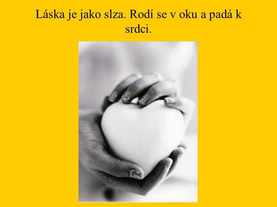 Láska je jako slza. Rodí se v oku a padá k srdci.