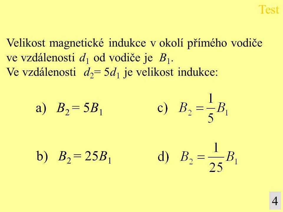 Test Velikost magnetické indukce v okolí přímého vodiče. ve vzdálenosti d1 od vodiče je B1. Ve vzdálenosti d2= 5d1 je velikost indukce: