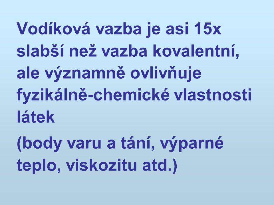 Vodíková vazba je asi 15x slabší než vazba kovalentní, ale významně ovlivňuje fyzikálně-chemické vlastnosti látek